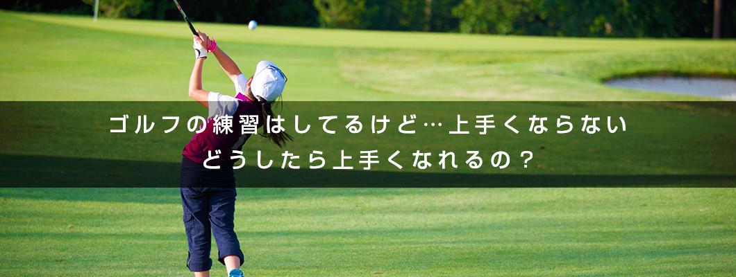 ゴルフの練習はしてるけど…上手くならない。どうしたら上手くなれるの?